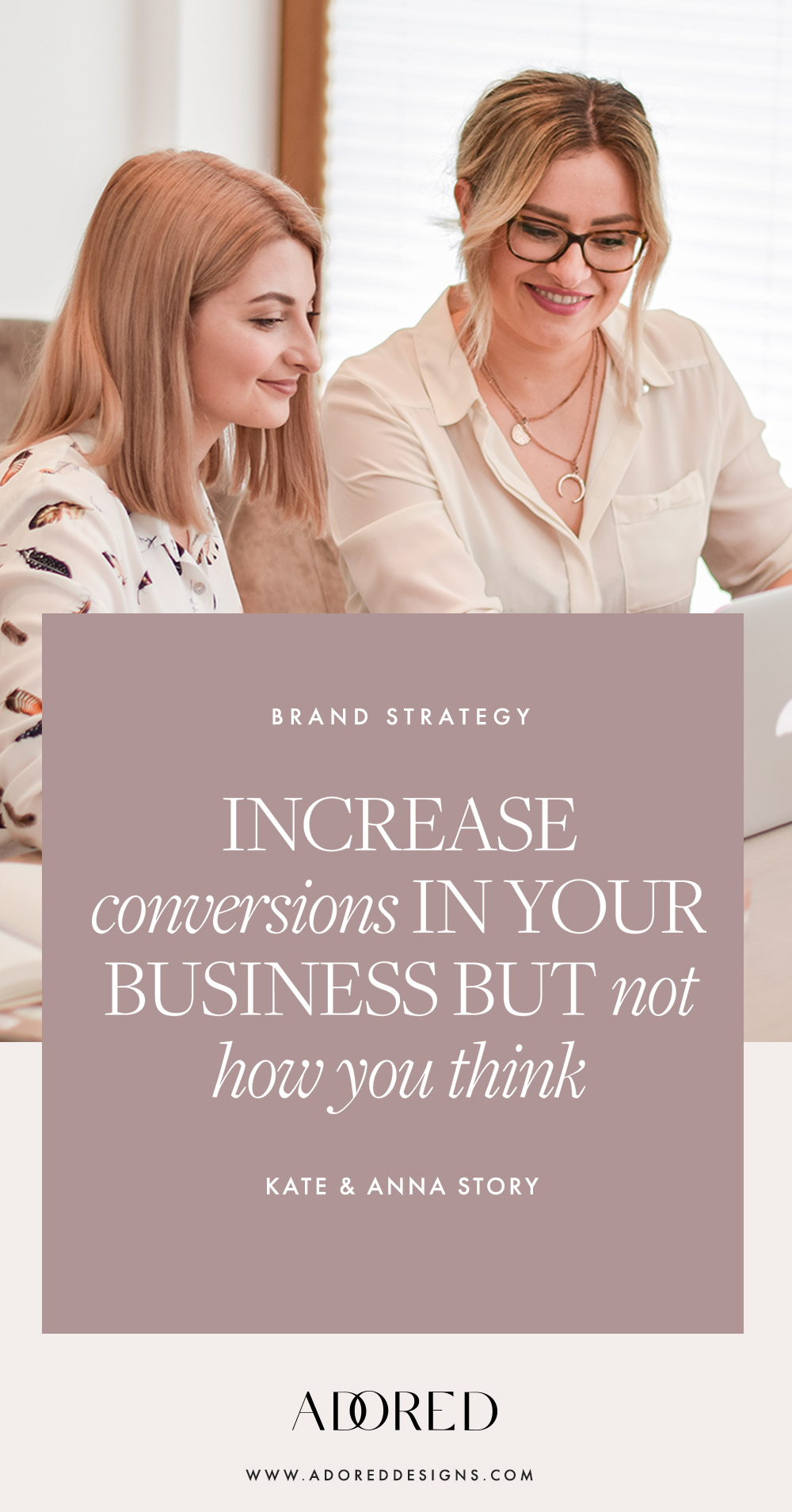 Increase your conversions but not how you think! Kate & Anna Story
